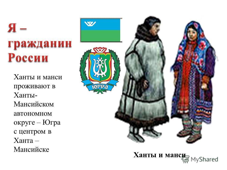 Ханты и манси проживают в Ханты- Мансийском автономном округе – Югра с центром в Ханта – Мансийске Ханты и манси