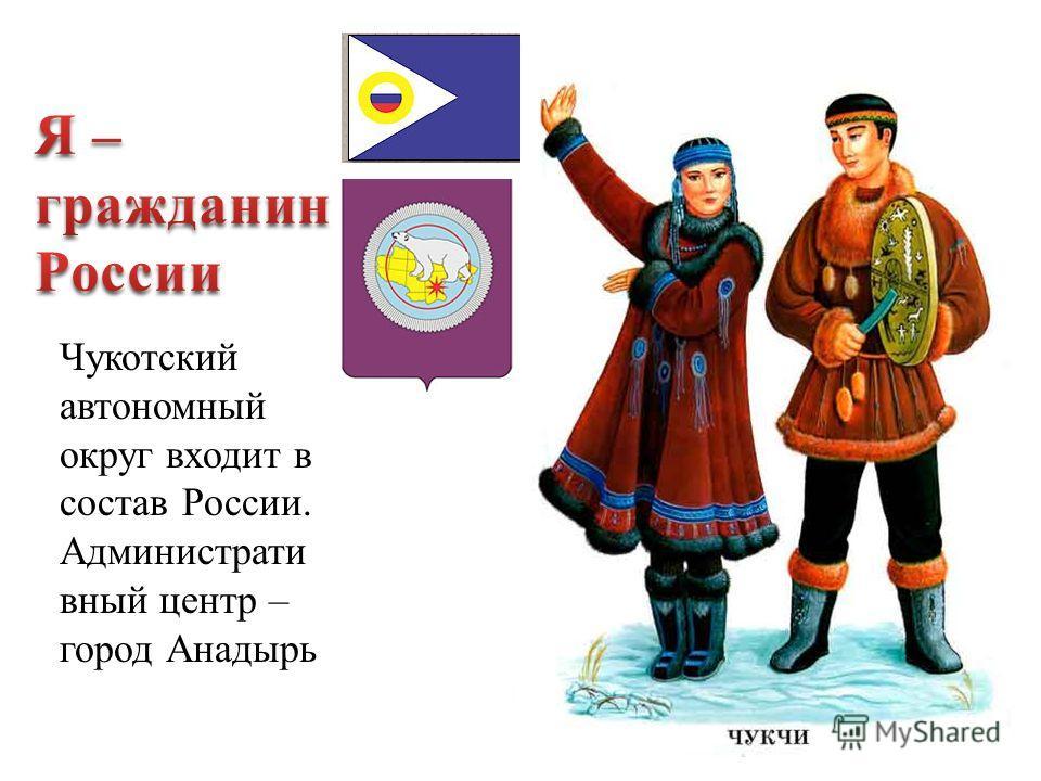 Чукотский автономный округ входит в состав России. Администрати вный центр – город Анадырь