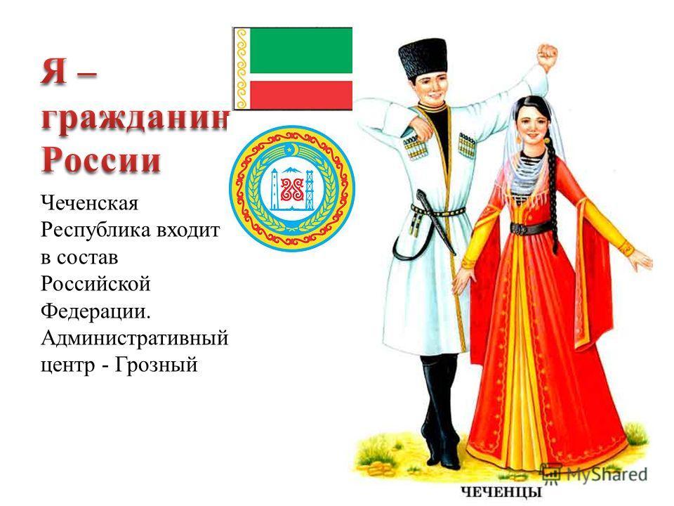 Чеченская Республика входит в состав Российской Федерации. Административный центр - Грозный