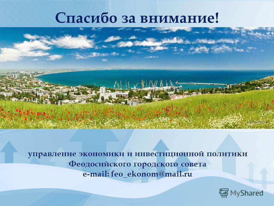 управление экономики и инвестиционной политики Феодосийского городского совета е-mail: feo_ekonom@mail.ru Спасибо за внимание!