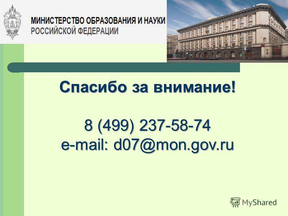 Спасибо за внимание! 8 (499) 237-58-74 e-mail: d07@mon.gov.ru