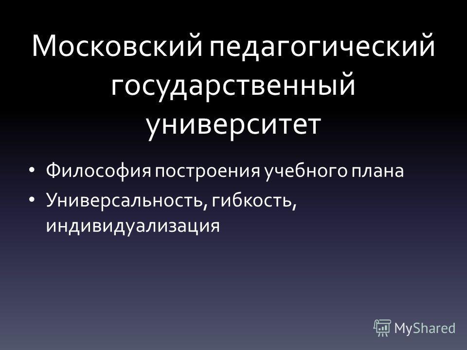 Московский педагогический государственный университет Философия построения учебного плана Универсальность, гибкость, индивидуализация