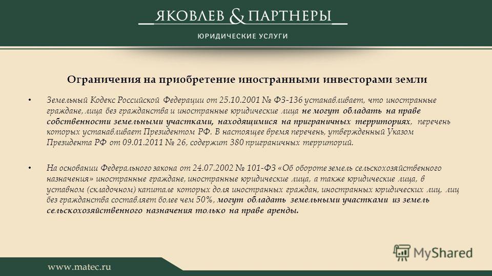Ограничения на приобретение иностранными инвесторами земли Земельный Кодекс Российской Федерации от 25.10.2001 ФЗ-136 устанавливает, что иностранные граждане, лица без гражданства и иностранные юридические лица не могут обладать на праве собственност