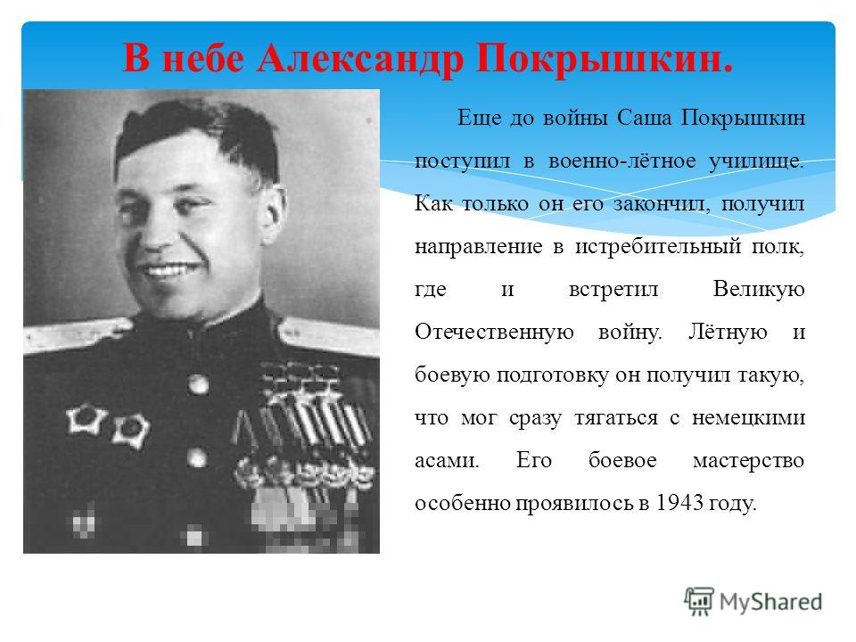 В небе Александр Покрышкин. Еще до войны Саша Покрышкин поступил в военно-лётное училище. Как только он его закончил, получил направление в истребительный полк, где и встретил Великую Отечественную войну. Лётную и боевую подготовку он получил такую,