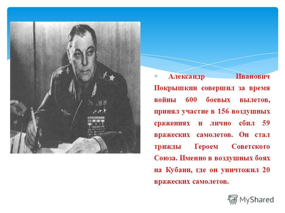 Александр Иванович Покрышкин совершил за время войны 600 боевых вылетов, принял участие в 156 воздушных сражениях и лично сбил 59 вражеских самолетов. Он стал трижды Героем Советского Союза. Именно в воздушных боях на Кубани, где он уничтожил 20 враж