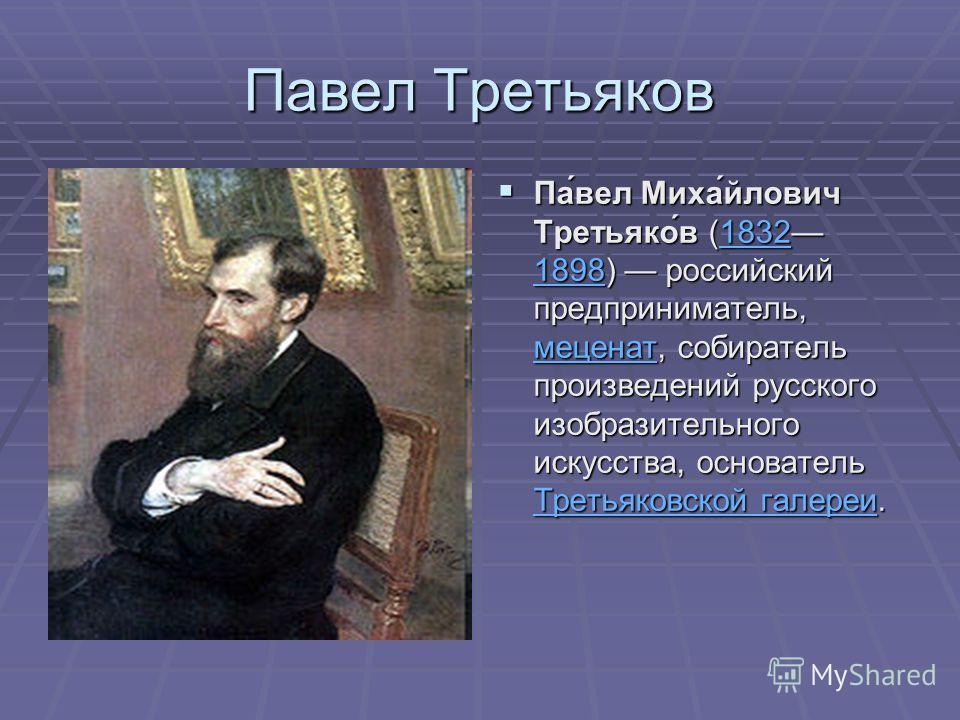 Павел Третьяков Па́вел Миха́йлович Третьяко́в (1832 1898) российский предприниматель, меценат, собиратель произведений русского изобразительного искусства, основатель Третьяковской галереи. Па́вел Миха́йлович Третьяко́в (1832 1898) российский предпри