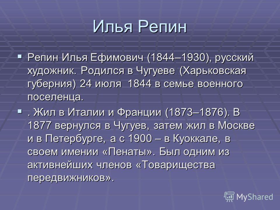 Илья Репин Репин Илья Ефимович (1844–1930), русский художник. Родился в Чугуеве (Харьковская губерния) 24 июля 1844 в семье военного поселенца. Репин Илья Ефимович (1844–1930), русский художник. Родился в Чугуеве (Харьковская губерния) 24 июля 1844 в