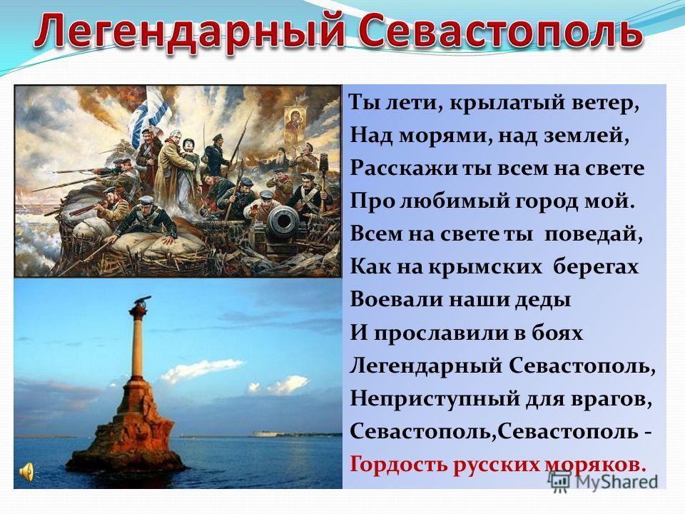 Ты лети, крылатый ветер, Над морями, над землей, Расскажи ты всем на свете Про любимый город мой. Всем на свете ты поведай, Как на крымских берегах Воевали наши деды И прославили в боях Легендарный Севастополь, Неприступный для врагов, Севастополь,Се