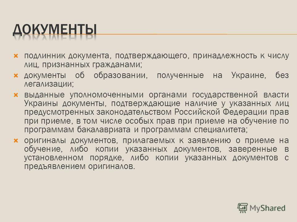 подлинник документа, подтверждающего, принадлежность к числу лиц, признанных гражданами; документы об образовании, полученные на Украине, без легализации; выданные уполномоченными органами государственной власти Украины документы, подтверждающие нали