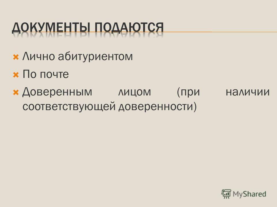 Лично абитуриентом По почте Доверенным лицом (при наличии соответствующей доверенности)