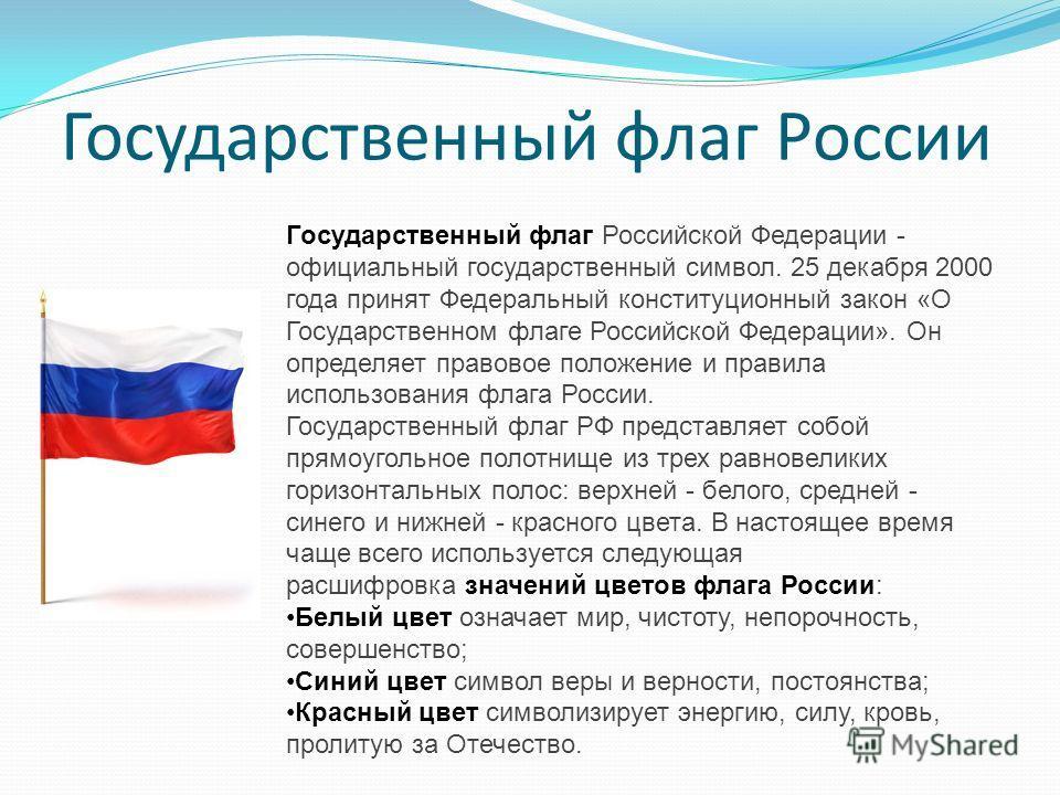 Государственный флаг Российской Федерации - официальный государственный символ. 25 декабря 2000 года принят Федеральный конституционный закон «О Государственном флаге Российской Федерации». Он определяет правовое положение и правила использования фла