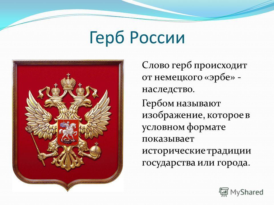 Герб России Слово герб происходит от немецкого «эрбе» - наследство. Гербом называют изображение, которое в условном формате показывает исторические традиции государства или города.