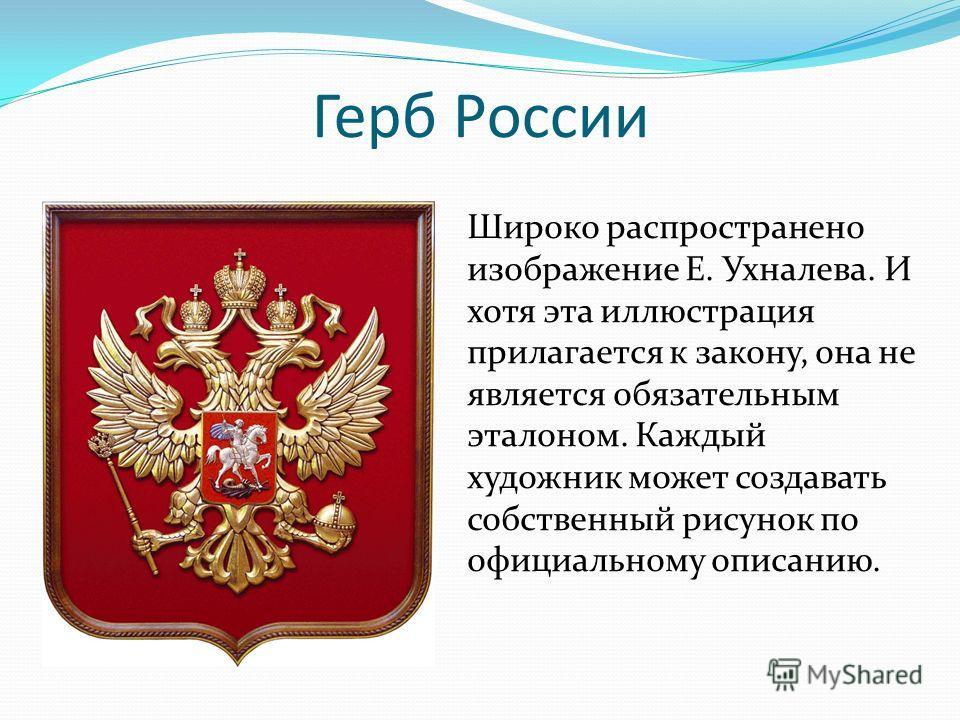 Герб России Широко распространено изображение Е. Ухналева. И хотя эта иллюстрация прилагается к закону, она не является обязательным эталоном. Каждый художник может создавать собственный рисунок по официальному описанию.