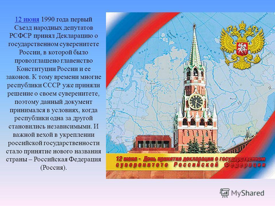 12 июня 12 июня 1990 года первый Съезд народных депутатов РСФСР принял Декларацию о государственном суверенитете России, в которой было провозглашено главенство Конституции России и ее законов. К тому времени многие республики СССР уже приняли решени