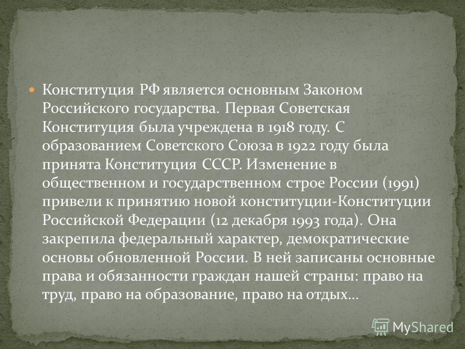 Конституция РФ является основным Законом Российского государства. Первая Советская Конституция была учреждена в 1918 году. С образованием Советского Союза в 1922 году была принята Конституция СССР. Изменение в общественном и государственном строе Рос