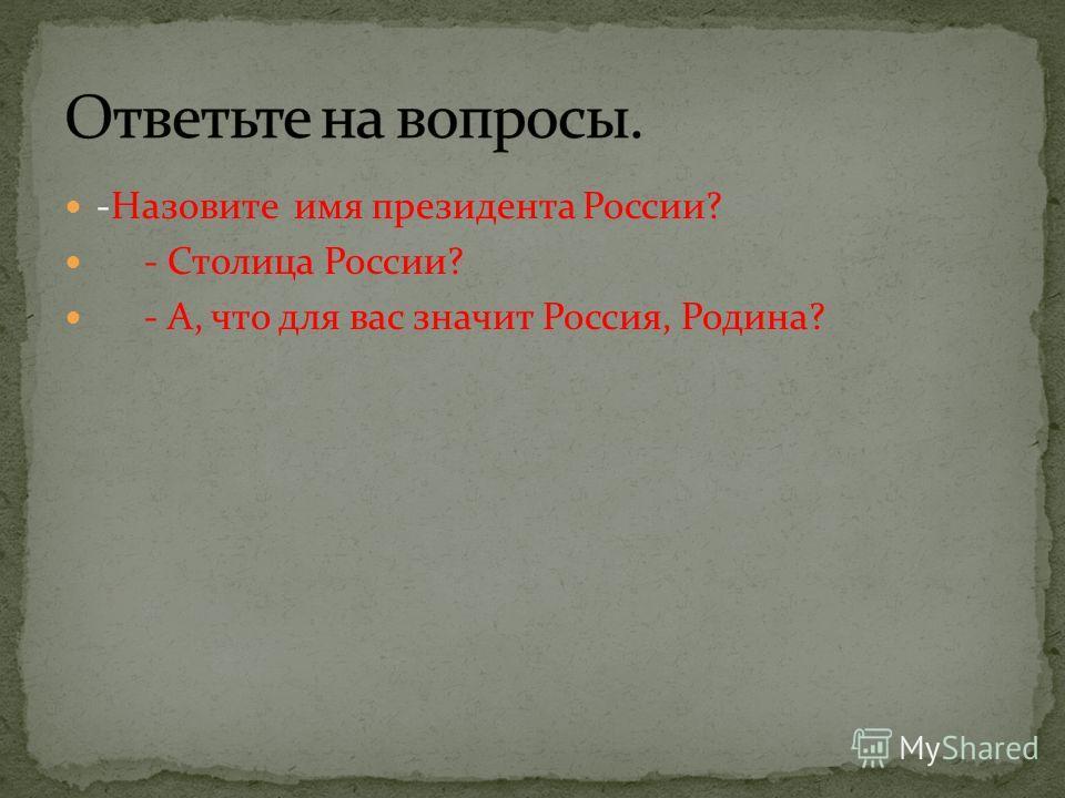 -Назовите имя президента России? - Столица России? - А, что для вас значит Россия, Родина?
