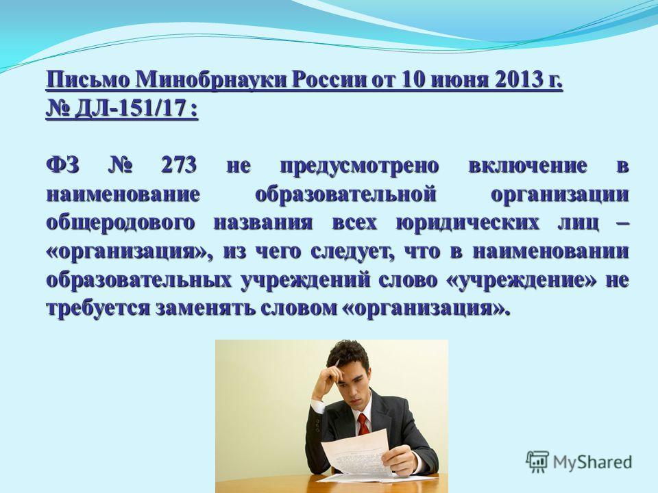 В Письмо Минобрнауки России от 10 июня 2013 г. ДЛ-151/17 : ДЛ-151/17 : ФЗ 273 не предусмотрено включение в наименование образовательной организации общеродового названия всех юридических лиц – «организация», из чего следует, что в наименовании образо