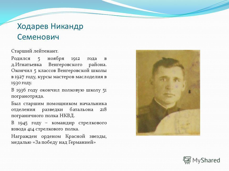 Ходарев Никандр Семенович Старший лейтенант. Родился 5 ноября 1912 года в д.Игнатьевка Венгеровского района. Окончил 5 классов Венгеровской школы в 1927 году, курсы мастеров маслоделия в 1930 году. В 1936 году окончил полковую школу 51 погранотряда.