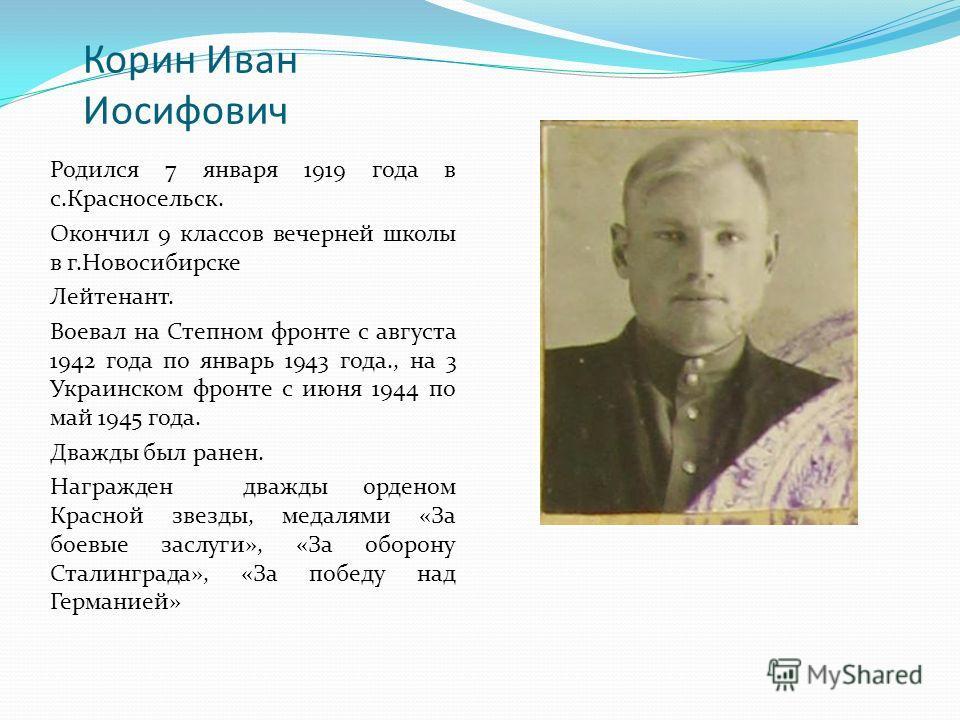 Корин Иван Иосифович Родился 7 января 1919 года в с.Красносельск. Окончил 9 классов вечерней школы в г.Новосибирске Лейтенант. Воевал на Степном фронте с августа 1942 года по январь 1943 года., на 3 Украинском фронте с июня 1944 по май 1945 года. Два