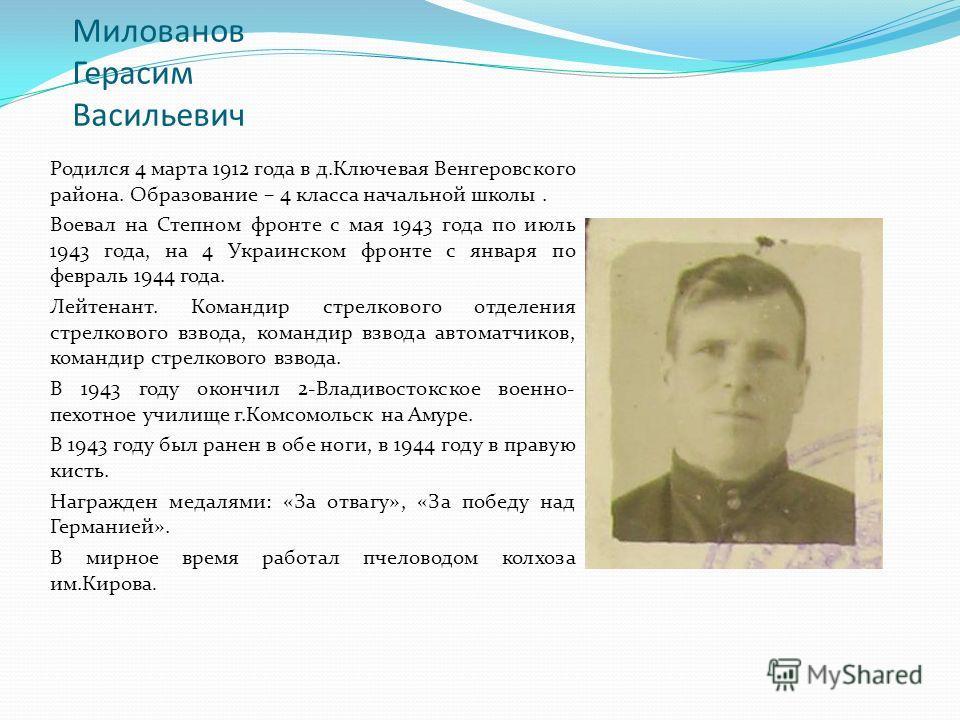 Милованов Герасим Васильевич Родился 4 марта 1912 года в д.Ключевая Венгеровского района. Образование – 4 класса начальной школы. Воевал на Степном фронте с мая 1943 года по июль 1943 года, на 4 Украинском фронте с января по февраль 1944 года. Лейтен