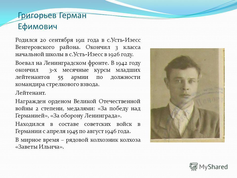 Григорьев Герман Ефимович Родился 20 сентября 1911 года в с.Усть-Изесс Венгеровского района. Окончил 3 класса начальной школы в с.Усть-Изесс в 1926 году. Воевал на Ленинградском фронте. В 1942 году окончил 3-х месячные курсы младших лейтенантов 55 ар