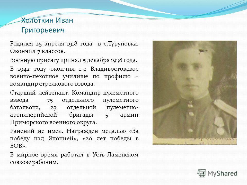 Холоткин Иван Григорьевич Родился 25 апреля 1918 года в с.Туруновка. Окончил 7 классов. Военную присягу принял 5 декабря 1938 года. В 1942 году окончил 1-е Владивостокское военно-пехотное училище по профилю – командир стрелкового взвода. Старший лейт