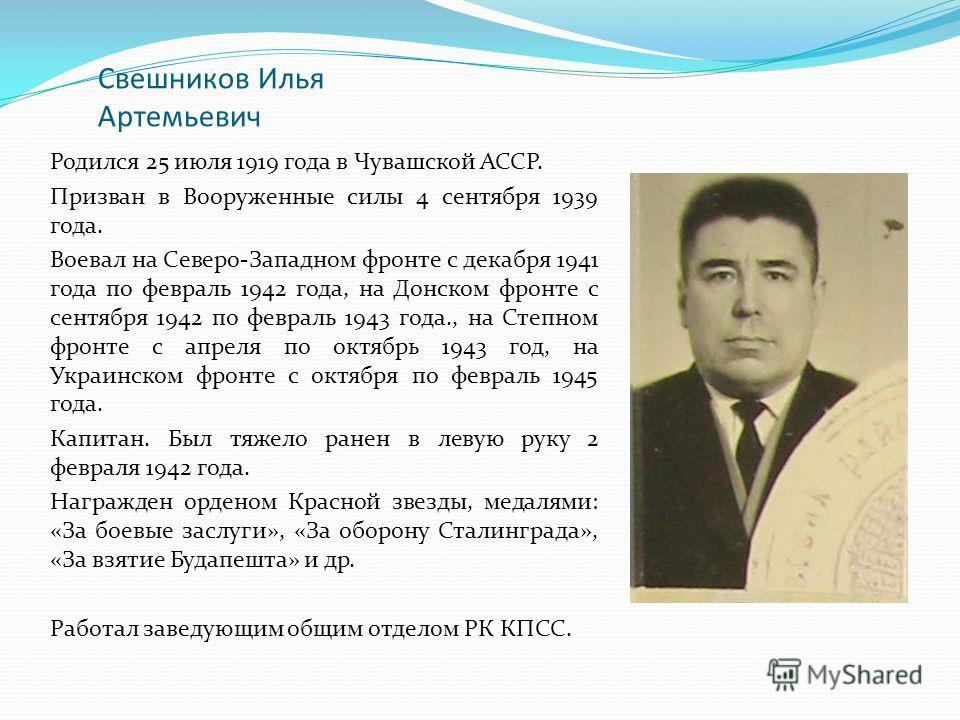 Свешников Илья Артемьевич Родился 25 июля 1919 года в Чувашской АССР. Призван в Вооруженные силы 4 сентября 1939 года. Воевал на Северо-Западном фронте с декабря 1941 года по февраль 1942 года, на Донском фронте с сентября 1942 по февраль 1943 года.,