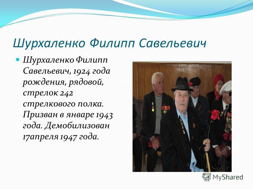 Шурхаленко Филипп Савельевич Шурхаленко Филипп Савельевич, 1924 года рождения, рядовой, стрелок 242 стрелкового полка. Призван в январе 1943 года. Демобилизован 17 апреля 1947 года.
