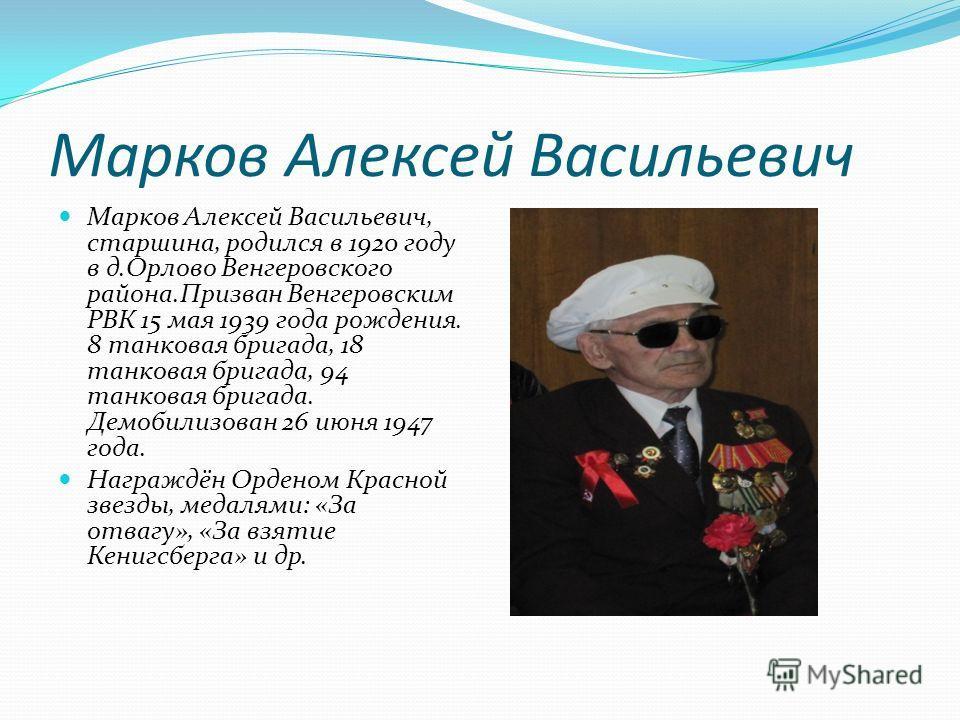 Марков Алексей Васильевич Марков Алексей Васильевич, старшина, родился в 1920 году в д.Орлово Венгеровского района.Призван Венгеровским РВК 15 мая 1939 года рождения. 8 танковая бригада, 18 танковая бригада, 94 танковая бригада. Демобилизован 26 июня
