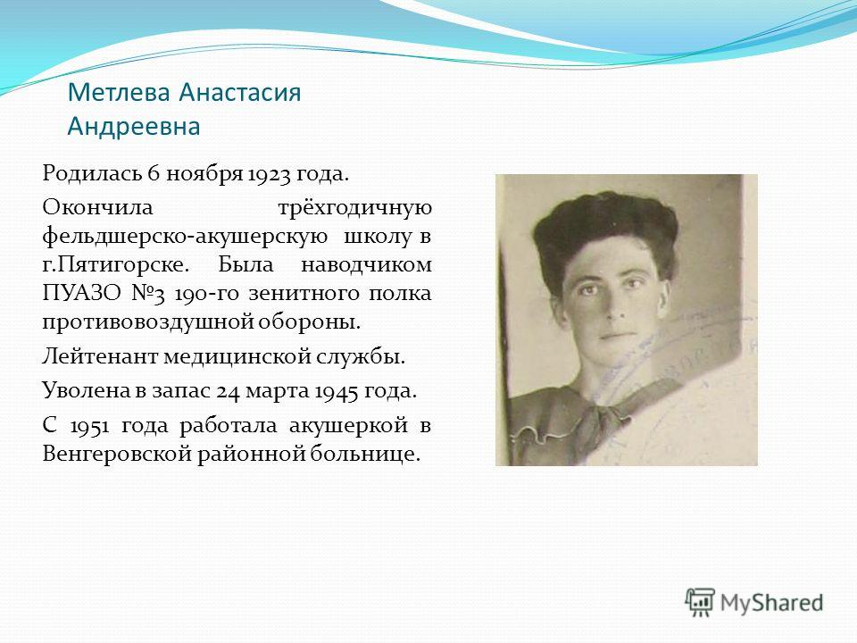 Метлева Анастасия Андреевна Родилась 6 ноября 1923 года. Окончила трёхгодичную фельдшерско-акушерскую школу в г.Пятигорске. Была наводчиком ПУАЗО 3 190-го зенитного полка противовоздушной обороны. Лейтенант медицинской службы. Уволена в запас 24 март