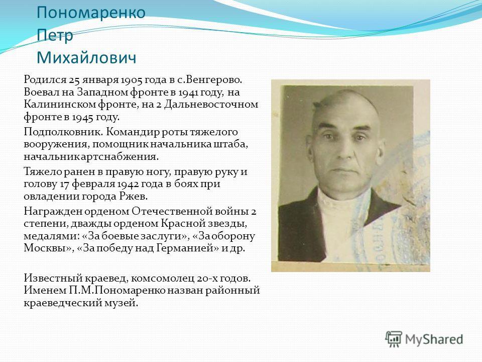 Пономаренко Петр Михайлович Родился 25 января 1905 года в с.Венгерово. Воевал на Западном фронте в 1941 году, на Калининском фронте, на 2 Дальневосточном фронте в 1945 году. Подполковник. Командир роты тяжелого вооружения, помощник начальника штаба,