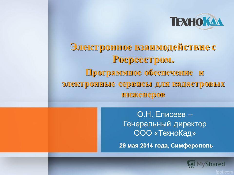 О.Н. Елисеев – Генеральный директор ООО «Техно Кад» 29 мая 2014 года, Симферополь Электронное взаимодействие с Росреестром. Программное обеспечение и электронные сервисы для кадастровых инженеров Электронное взаимодействие с Росреестром. Программное