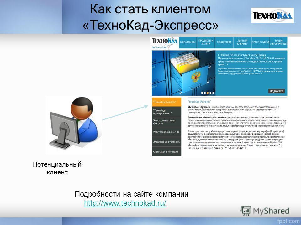 Как стать клиентом «Техно Кад-Экспресс» Потенциальный клиент Подробности на сайте компании http://www.technokad.ru/