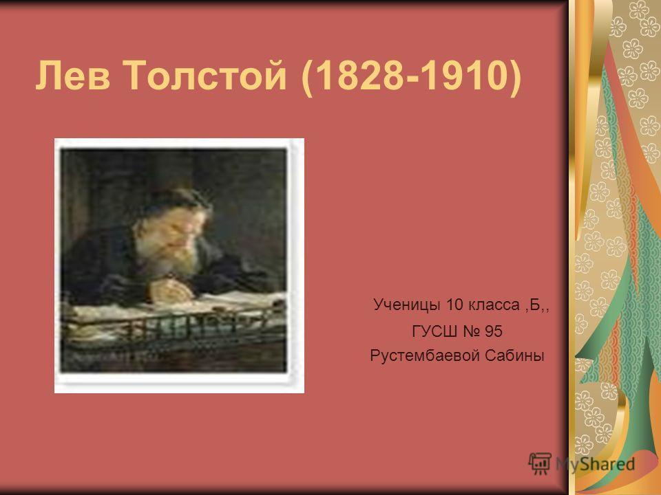Лев Толстой (1828-1910) Ученицы 10 класса,Б,, ГУСШ 95 Рустембаевой Сабины