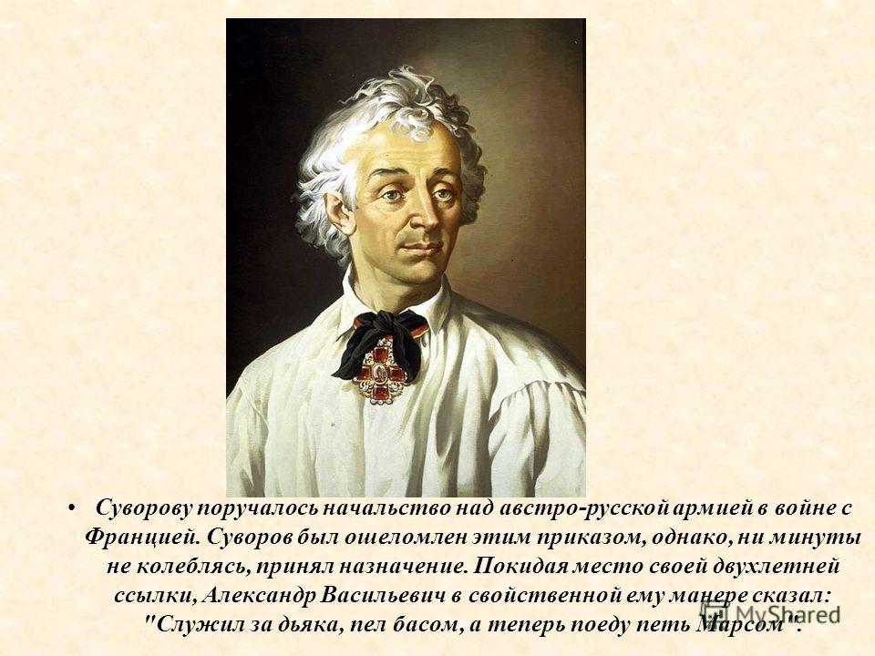 Суворову поручалось начальство над австро-русской армией в войне с Францией. Суворов был ошеломлен этим приказом, однако, ни минуты не колеблясь, принял назначение. Покидая место своей двухлетней ссылки, Александр Васильевич в свойственной ему манере