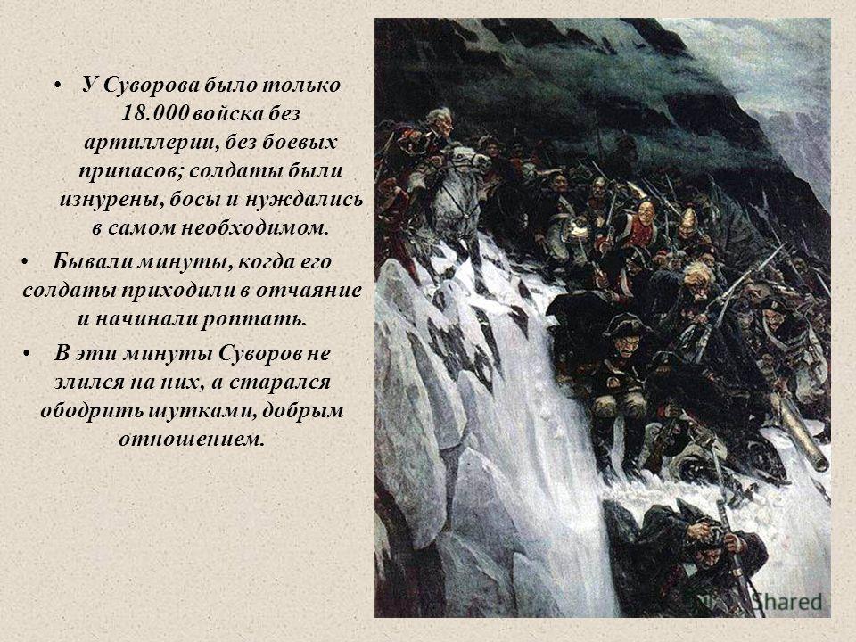 У Суворова было только 18.000 войска без артиллерии, без боевых припасов; солдаты были изнурены, босы и нуждались в самом необходимом. Бывали минуты, когда его солдаты приходили в отчаяние и начинали роптать. В эти минуты Суворов не злился на них, а