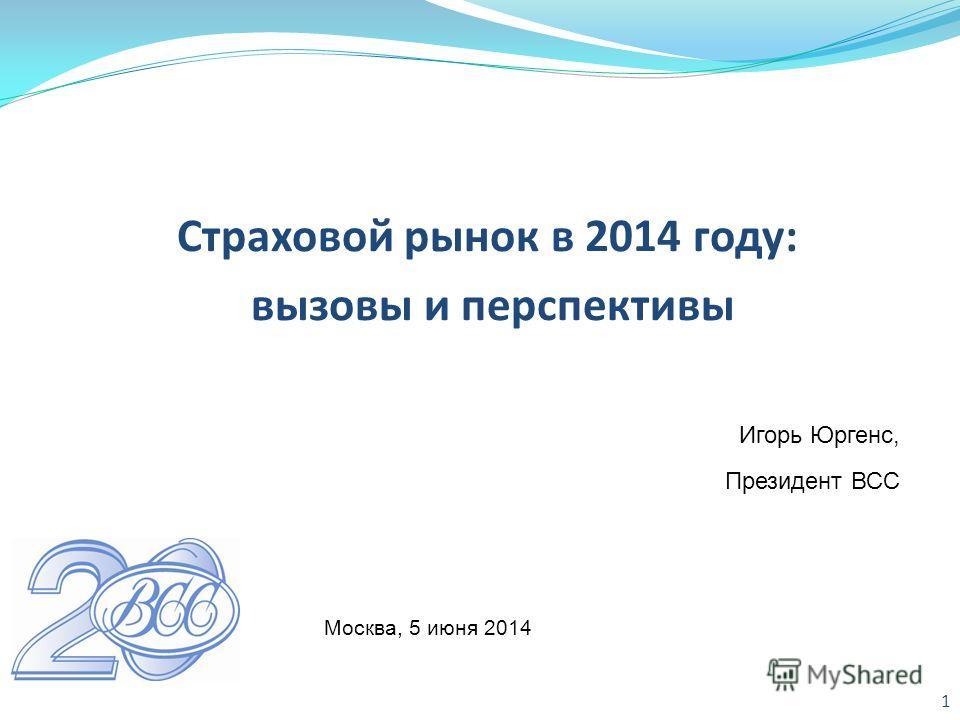Страховой рынок в 2014 году: вызовы и перспективы 1 Игорь Юргенс, Президент ВСС Москва, 5 июня 2014