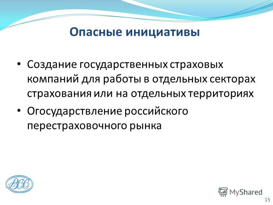 Опасные инициативы Создание государственных страховых компаний для работы в отдельных секторах страхования или на отдельных территориях Огосударствление российского перестраховочного рынка 15