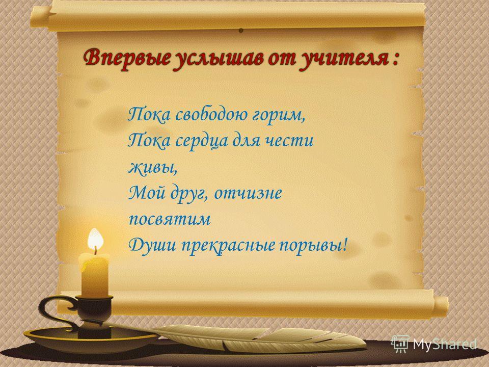 Пока свободою горим, Пока сердца для чести живы, Мой друг, отчизне посвятим Души прекрасные порывы!