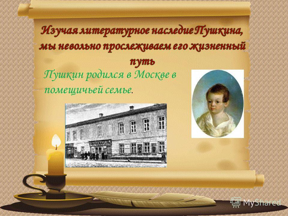 Пушкин родился в Москве в помещичьей семье.