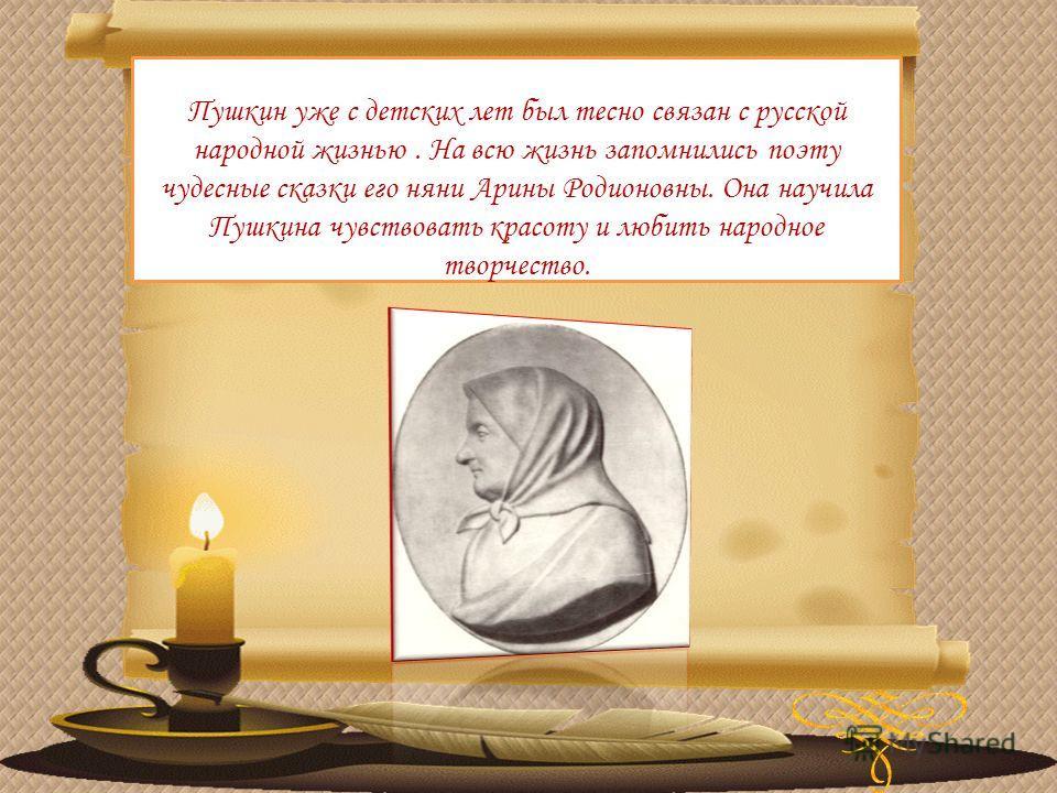 Пушкин уже с детских лет был тесно связан с русской народной жизнью. На всю жизнь запомнились поэту чудесные сказки его няни Арины Родионовны. Она научила Пушкина чувствовать красоту и любить народное творчество.