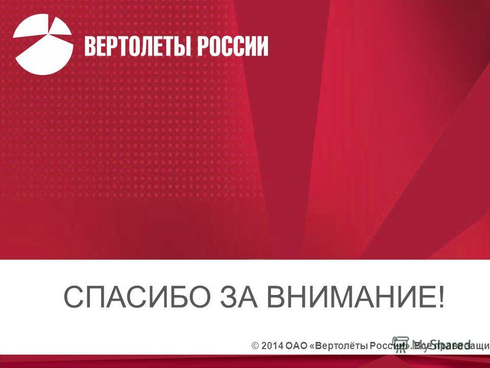 © 2014 ОАО «Вертолёты России». Все права защищены СПАСИБО ЗА ВНИМАНИЕ!