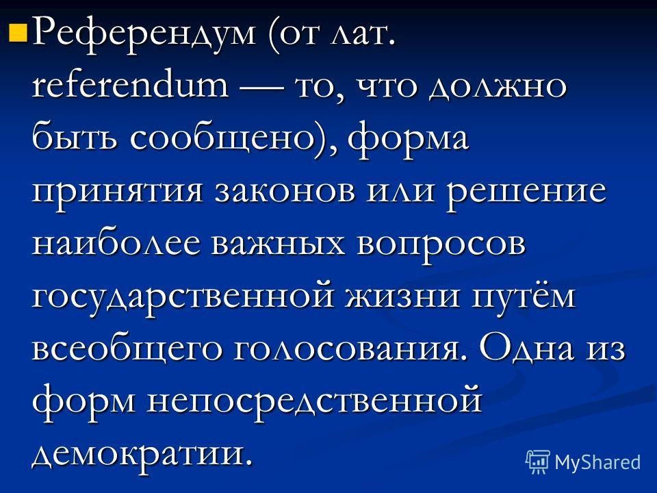 Референдум (от лат. referendum то, что должно быть сообщено), форма принятия законов или решение наиболее важных вопросов государственной жизни путём всеобщего голосования. Одна из форм непосредственной демократии. Референдум (от лат. referendum то,