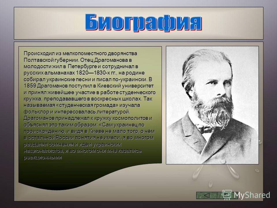 Происходил из мелкопоместного дворянства Полтавской губернии. Отец Драгоманова в молодости жил в Петербурге и сотрудничал в русских альманахах 18201830-х гг., на родине собирал украинские песни и писал по-украински. В 1859 Драгоманов поступил в Киевс