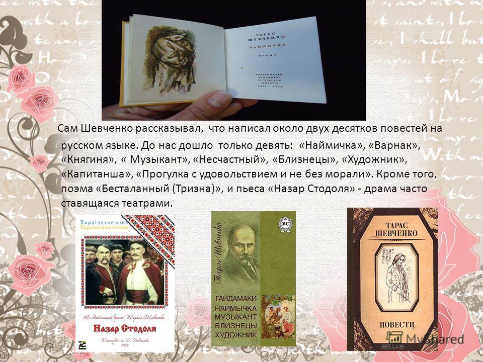 Сам Шевченко рассказывал, что написал около двух десятков повестей на русском языке. До нас дошло только девять: «Наймичка», «Варнак», «Княгиня», « Музыкант», «Несчастный», «Близнецы», «Художник», «Капитанша», «Прогулка с удовольствием и не без морал