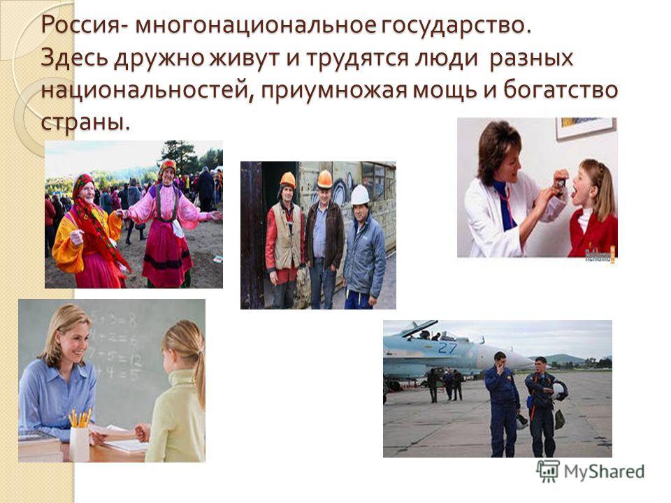 Россия - многонациональное государство. Здесь дружно живут и трудятся люди разных национальностей, приумножая мощь и богатство страны.