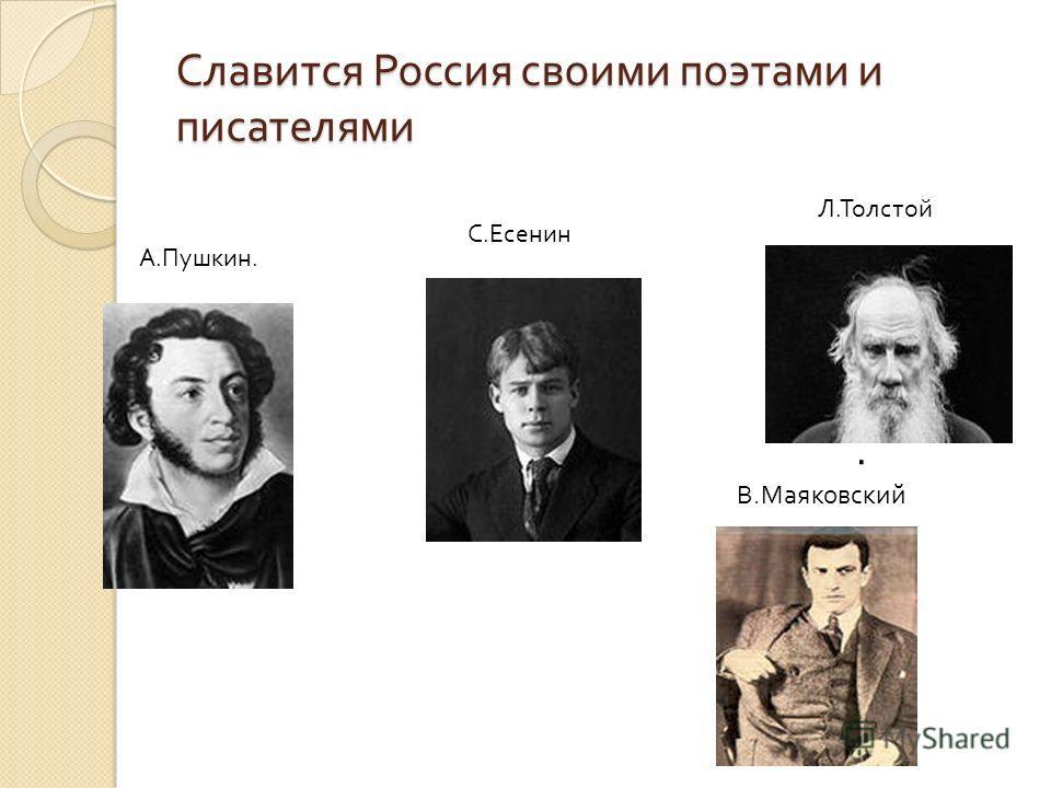 Славится Россия своими поэтами и писателями. В. Маяковский А. Пушкин. С. Есенин Л. Толстой