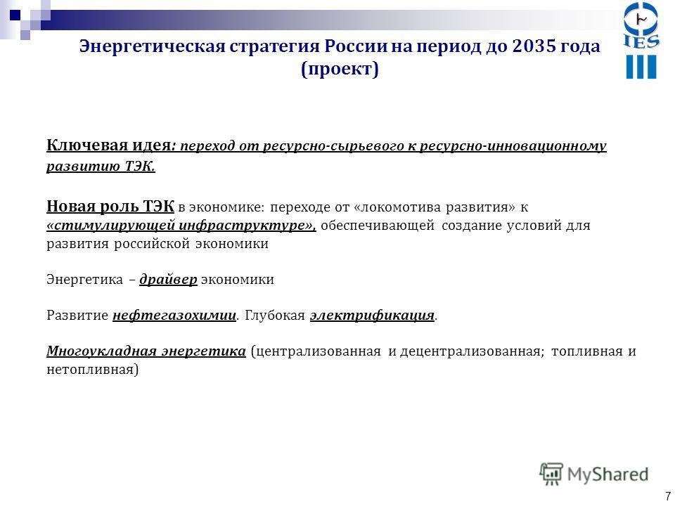 7 Ключевая идея: переход от ресурсно-сырьевого к ресурсно-инновационному развитию ТЭК. Новая роль ТЭК в экономике: переходе от «локомотива развития» к «стимулирующей инфраструктуре», обеспечивающей создание условий для развития российской экономики Э