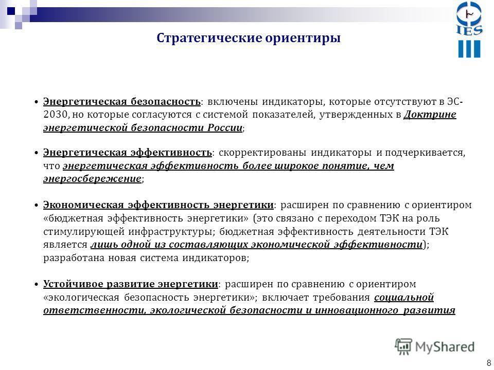 8 Энергетическая безопасность: включены индикаторы, которые отсутствуют в ЭС- 2030, но которые согласуются с системой показателей, утвержденных в Доктрине энергетической безопасности России ; Энергетическая эффективность: скорректированы индикаторы и