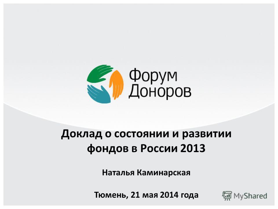 Доклад о состоянии и развитии фондов в России 2013 Наталья Каминарская Тюмень, 21 мая 2014 года